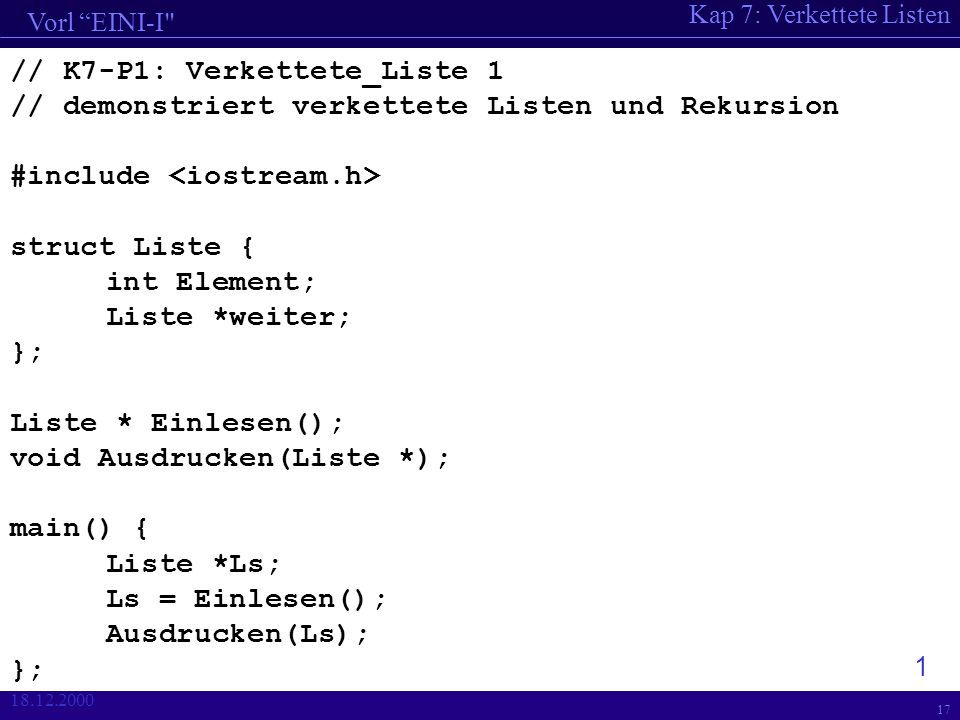 Kap 7: Verkettete Listen Vorl EINI-I 18.12.2000 17 // K7-P1: Verkettete_Liste 1 // demonstriert verkettete Listen und Rekursion #include struct Liste { int Element; Liste *weiter; }; Liste * Einlesen(); void Ausdrucken(Liste *); main() { Liste *Ls; Ls = Einlesen(); Ausdrucken(Ls); }; 1