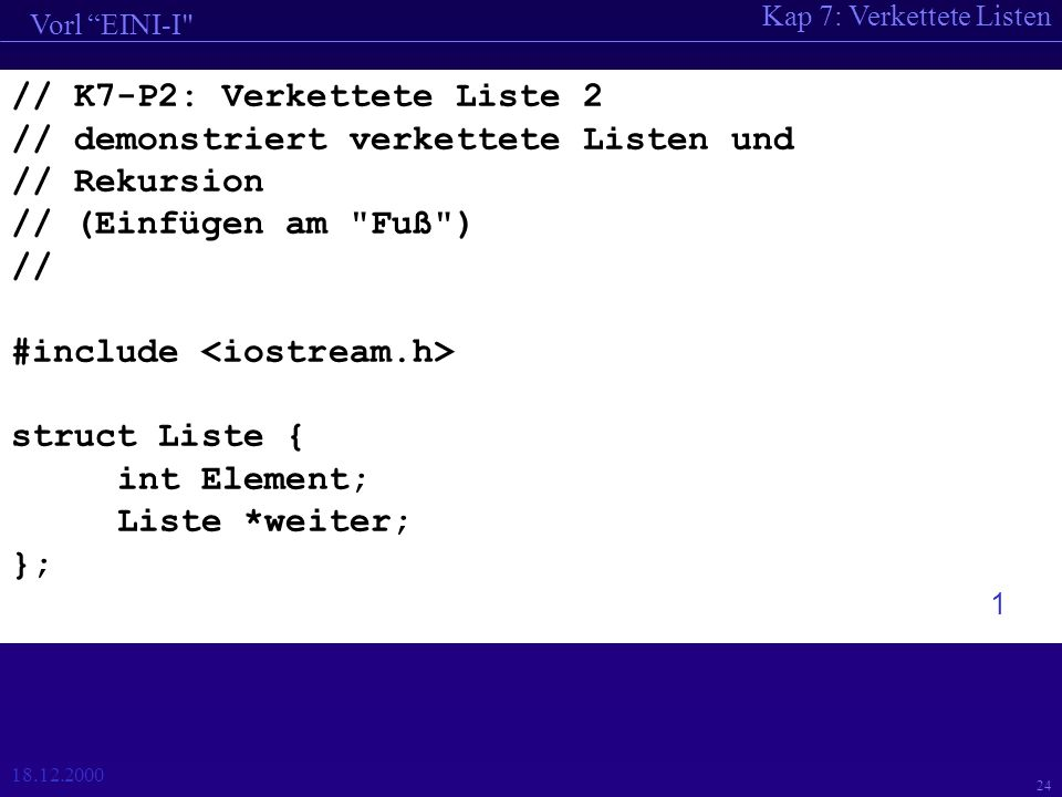 Kap 7: Verkettete Listen Vorl EINI-I 18.12.2000 24 // K7-P2: Verkettete Liste 2 // demonstriert verkettete Listen und // Rekursion // (Einfügen am Fuß ) // #include struct Liste { int Element; Liste *weiter; }; 1