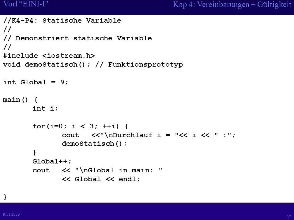 Kap 4: Vereinbarungen + Gültigkeit Vorl EINI-I //K4-P4: Statische Variable // // Demonstriert statische Variable // #include void demoStatisch(); // Funktionsprototyp int Global = 9; main() { int i; for(i=0; i < 3; ++i) { cout << \nDurchlauf i = << i << : ; demoStatisch(); } Global++; cout << \nGlobal in main: << Global << endl; }