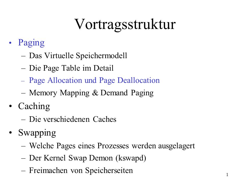 1 Vortragsstruktur Paging –Das Virtuelle Speichermodell –Die Page Table im Detail – Page Allocation und Page Deallocation –Memory Mapping & Demand Paging Caching –Die verschiedenen Caches Swapping –Welche Pages eines Prozesses werden ausgelagert –Der Kernel Swap Demon (kswapd) –Freimachen von Speicherseiten