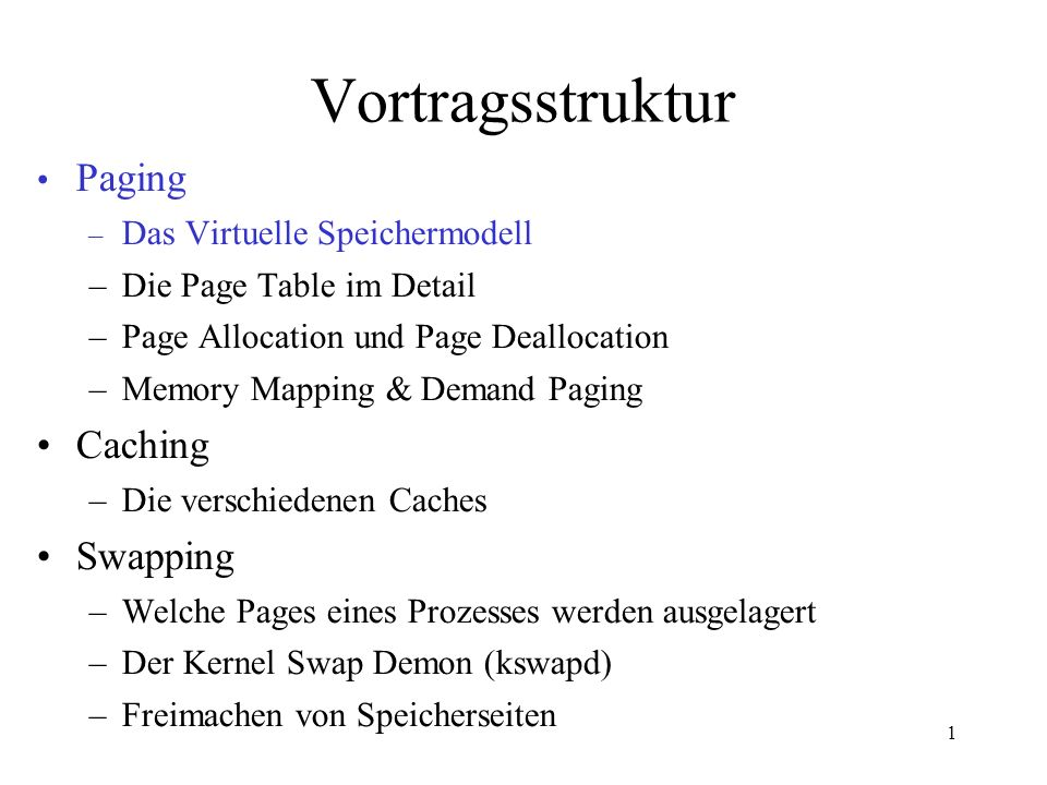 1 Vortragsstruktur Paging – Das Virtuelle Speichermodell –Die Page Table im Detail –Page Allocation und Page Deallocation –Memory Mapping & Demand Paging Caching –Die verschiedenen Caches Swapping –Welche Pages eines Prozesses werden ausgelagert –Der Kernel Swap Demon (kswapd) –Freimachen von Speicherseiten
