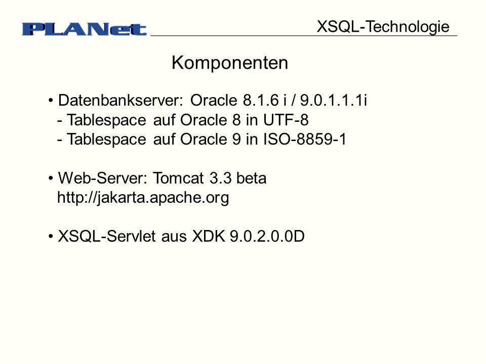 Komponenten Datenbankserver: Oracle 8.1.6 i / 9.0.1.1.1i - Tablespace auf Oracle 8 in UTF-8 - Tablespace auf Oracle 9 in ISO-8859-1 Web-Server: Tomcat 3.3 beta http://jakarta.apache.org XSQL-Servlet aus XDK 9.0.2.0.0D