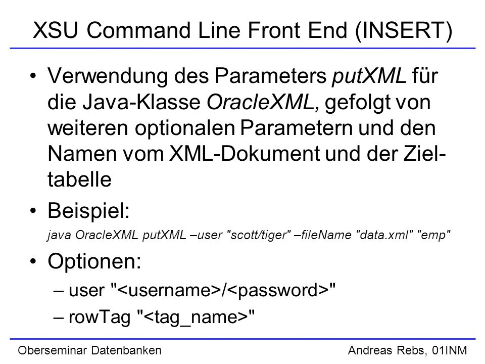 Oberseminar Datenbanken Andreas Rebs, 01INM XSU Command Line Front End (INSERT) Verwendung des Parameters putXML für die Java-Klasse OracleXML, gefolgt von weiteren optionalen Parametern und den Namen vom XML-Dokument und der Ziel- tabelle Beispiel: java OracleXML putXML –user scott/tiger –fileName data.xml emp Optionen: –user / –rowTag