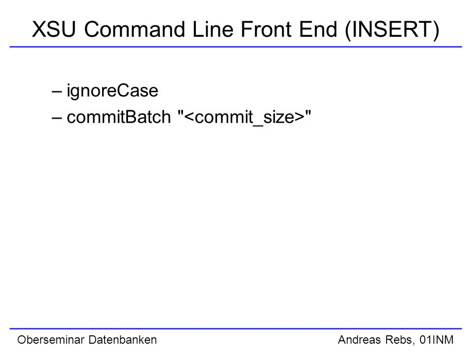 Oberseminar Datenbanken Andreas Rebs, 01INM XSU Command Line Front End (INSERT) –ignoreCase –commitBatch