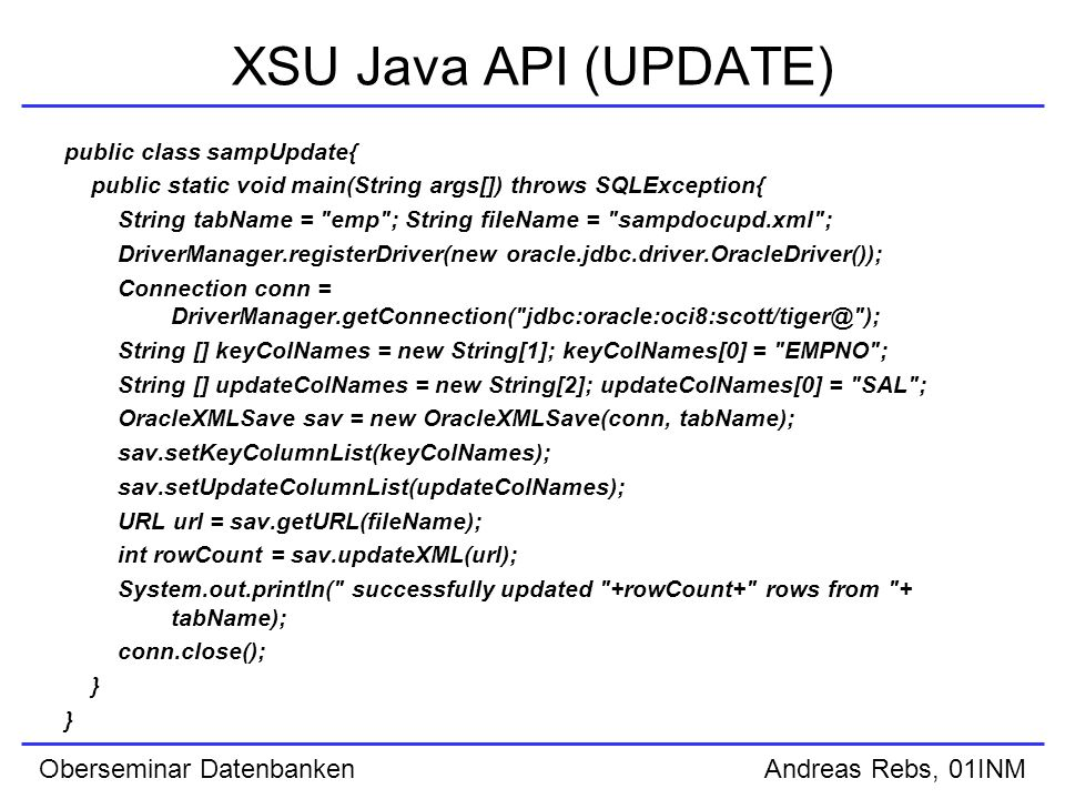 Oberseminar Datenbanken Andreas Rebs, 01INM XSU Java API (UPDATE) public class sampUpdate{ public static void main(String args[]) throws SQLException{ String tabName = emp ; String fileName = sampdocupd.xml ; DriverManager.registerDriver(new oracle.jdbc.driver.OracleDriver()); Connection conn = DriverManager.getConnection( ); String [] keyColNames = new String[1]; keyColNames[0] = EMPNO ; String [] updateColNames = new String[2]; updateColNames[0] = SAL ; OracleXMLSave sav = new OracleXMLSave(conn, tabName); sav.setKeyColumnList(keyColNames); sav.setUpdateColumnList(updateColNames); URL url = sav.getURL(fileName); int rowCount = sav.updateXML(url); System.out.println( successfully updated +rowCount+ rows from + tabName); conn.close(); }