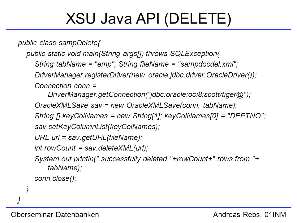 Oberseminar Datenbanken Andreas Rebs, 01INM XSU Java API (DELETE) public class sampDelete{ public static void main(String args[]) throws SQLException{ String tabName = emp ; String fileName = sampdocdel.xml ; DriverManager.registerDriver(new oracle.jdbc.driver.OracleDriver()); Connection conn = DriverManager.getConnection( ); OracleXMLSave sav = new OracleXMLSave(conn, tabName); String [] keyColNames = new String[1]; keyColNames[0] = DEPTNO ; sav.setKeyColumnList(keyColNames); URL url = sav.getURL(fileName); int rowCount = sav.deleteXML(url); System.out.println( successfully deleted +rowCount+ rows from + tabName); conn.close(); }