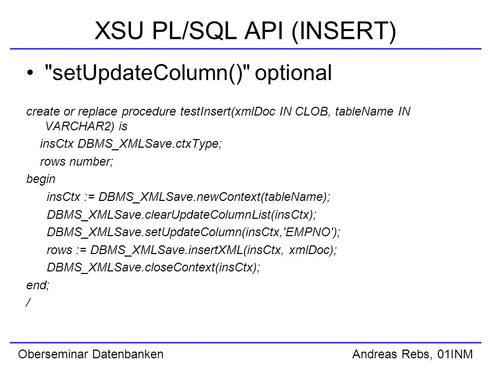 Oberseminar Datenbanken Andreas Rebs, 01INM XSU PL/SQL API (INSERT) setUpdateColumn() optional create or replace procedure testInsert(xmlDoc IN CLOB, tableName IN VARCHAR2) is insCtx DBMS_XMLSave.ctxType; rows number; begin insCtx := DBMS_XMLSave.newContext(tableName); DBMS_XMLSave.clearUpdateColumnList(insCtx); DBMS_XMLSave.setUpdateColumn(insCtx, EMPNO ); rows := DBMS_XMLSave.insertXML(insCtx, xmlDoc); DBMS_XMLSave.closeContext(insCtx); end; /