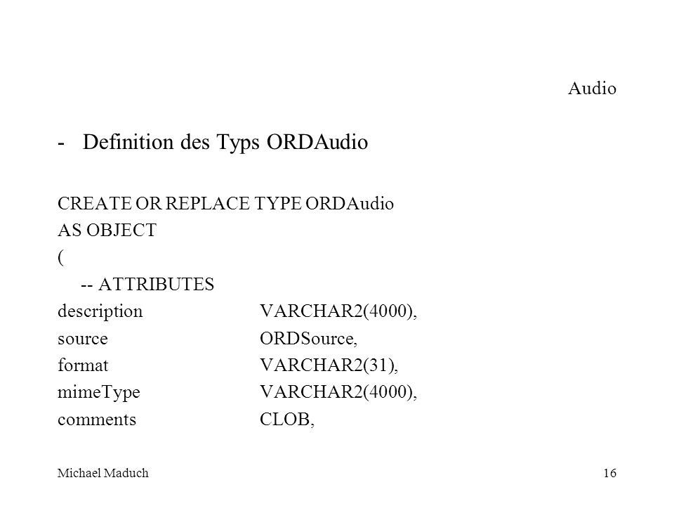 Michael Maduch16 Audio -Definition des Typs ORDAudio CREATE OR REPLACE TYPE ORDAudio AS OBJECT ( -- ATTRIBUTES description VARCHAR2(4000), source ORDSource, format VARCHAR2(31), mimeType VARCHAR2(4000), comments CLOB,