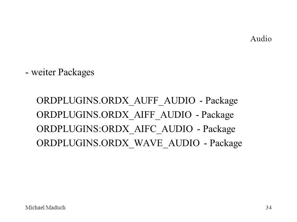 Michael Maduch34 Audio - weiter Packages ORDPLUGINS.ORDX_AUFF_AUDIO - Package ORDPLUGINS.ORDX_AIFF_AUDIO - Package ORDPLUGINS:ORDX_AIFC_AUDIO - Package ORDPLUGINS.ORDX_WAVE_AUDIO - Package