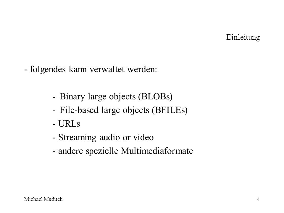 Michael Maduch4 Einleitung - folgendes kann verwaltet werden: -Binary large objects (BLOBs) -File-based large objects (BFILEs) - URLs - Streaming audio or video - andere spezielle Multimediaformate