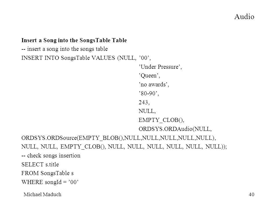 Michael Maduch40 Audio Insert a Song into the SongsTable Table -- insert a song into the songs table INSERT INTO SongsTable VALUES (NULL, 00, Under Pressure, Queen, no awards, 80-90, 243, NULL, EMPTY_CLOB(), ORDSYS.ORDAudio(NULL, ORDSYS.ORDSource(EMPTY_BLOB(),NULL,NULL,NULL,NULL,NULL), NULL, NULL, EMPTY_CLOB(), NULL, NULL, NULL, NULL, NULL, NULL)); -- check songs insertion SELECT s.title FROM SongsTable s WHERE songId = 00