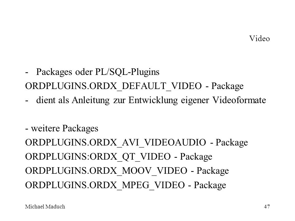 Michael Maduch47 Video -Packages oder PL/SQL-Plugins ORDPLUGINS.ORDX_DEFAULT_VIDEO - Package -dient als Anleitung zur Entwicklung eigener Videoformate - weitere Packages ORDPLUGINS.ORDX_AVI_VIDEOAUDIO - Package ORDPLUGINS:ORDX_QT_VIDEO - Package ORDPLUGINS.ORDX_MOOV_VIDEO - Package ORDPLUGINS.ORDX_MPEG_VIDEO - Package