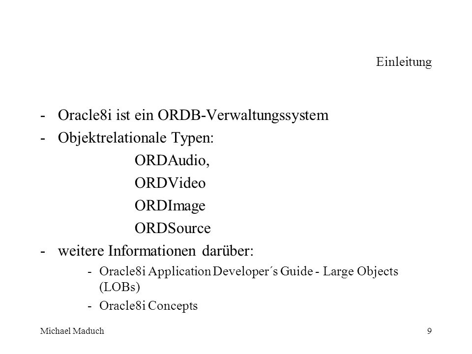 Michael Maduch9 Einleitung -Oracle8i ist ein ORDB-Verwaltungssystem -Objektrelationale Typen: ORDAudio, ORDVideo ORDImage ORDSource -weitere Informationen darüber: -Oracle8i Application Developer´s Guide - Large Objects (LOBs) -Oracle8i Concepts