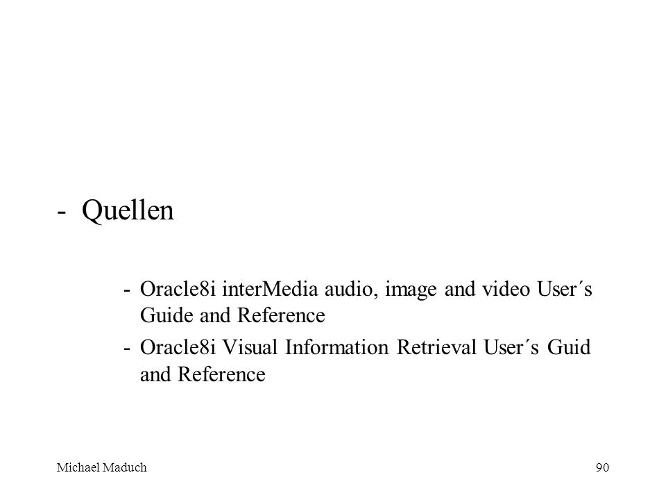 Michael Maduch90 -Quellen -Oracle8i interMedia audio, image and video User´s Guide and Reference -Oracle8i Visual Information Retrieval User´s Guid and Reference