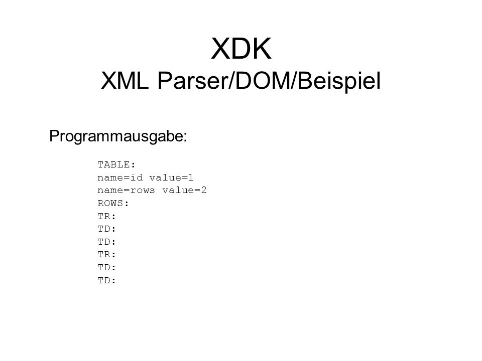 XDK XML Parser/DOM/Beispiel Programmausgabe: TABLE: name=id value=1 name=rows value=2 ROWS: TR: TD: TR: TD:
