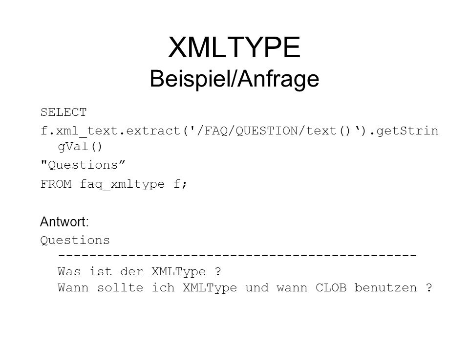 XMLTYPE Beispiel/Anfrage SELECT f.xml_text.extract( /FAQ/QUESTION/text()).getStrin gVal() Questions FROM faq_xmltype f; Antwort: Questions ---------------------------------------------- Was ist der XMLType .