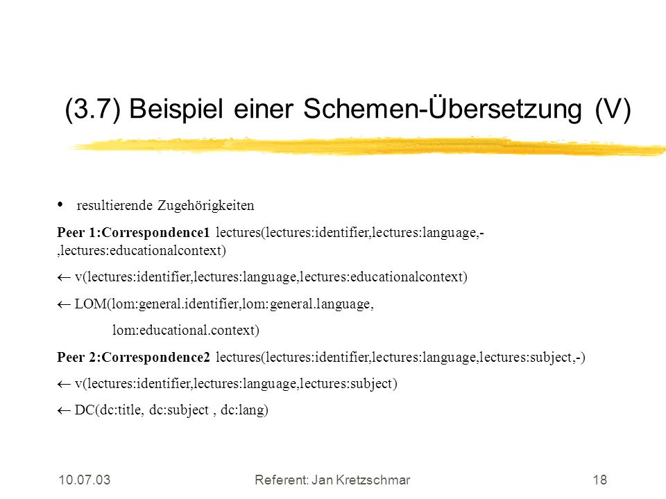 Referent: Jan Kretzschmar18 (3.7) Beispiel einer Schemen-Übersetzung (V) resultierende Zugehörigkeiten Peer 1:Correspondence1 lectures(lectures:identifier,lectures:language,-,lectures:educationalcontext) v(lectures:identifier,lectures:language,lectures:educationalcontext) LOM(lom:general.identifier,lom:general.language, lom:educational.context) Peer 2:Correspondence2 lectures(lectures:identifier,lectures:language,lectures:subject,-) v(lectures:identifier,lectures:language,lectures:subject) DC(dc:title, dc:subject, dc:lang)