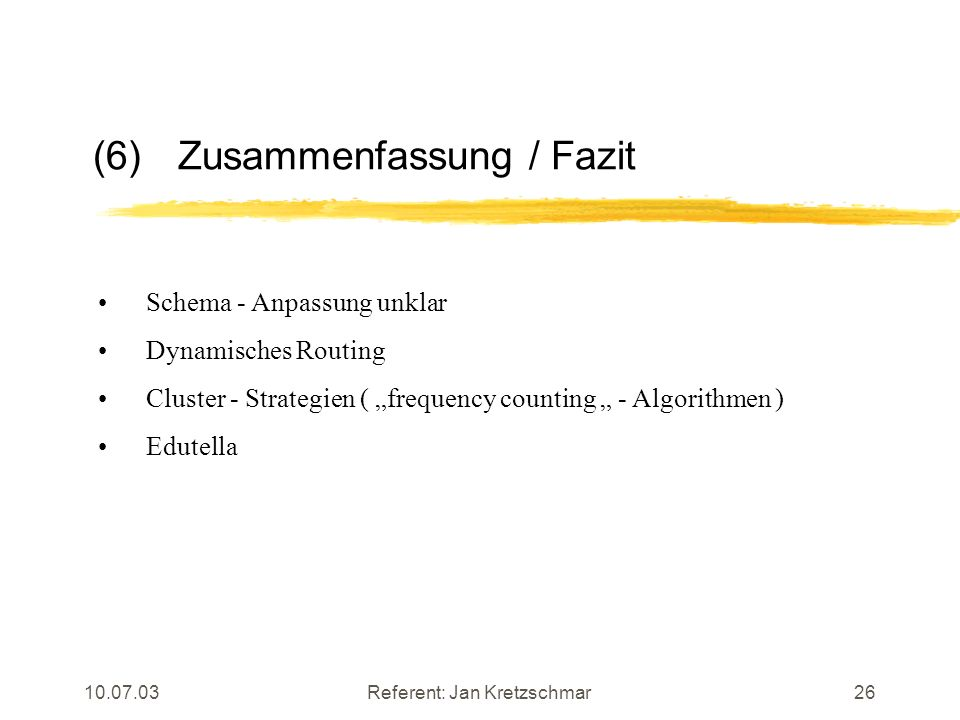 10.07.03Referent: Jan Kretzschmar26 (6)Zusammenfassung / Fazit Schema - Anpassung unklar Dynamisches Routing Cluster - Strategien ( frequency counting - Algorithmen ) Edutella