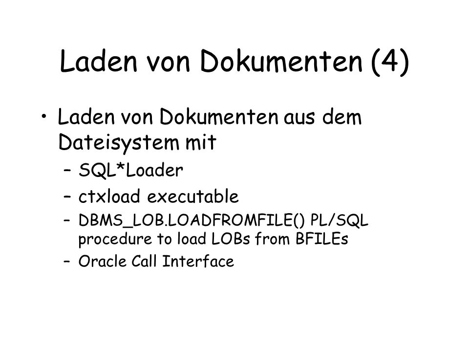 Laden von Dokumenten (4) Laden von Dokumenten aus dem Dateisystem mit –SQL*Loader –ctxload executable –DBMS_LOB.LOADFROMFILE() PL/SQL procedure to load LOBs from BFILEs –Oracle Call Interface