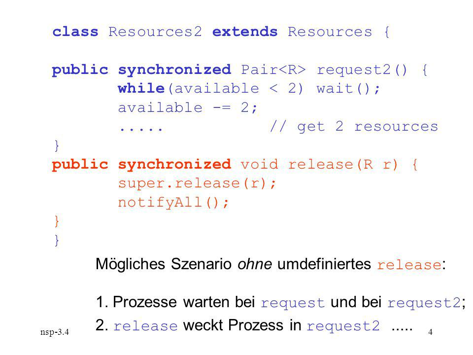 nsp-3.44 class Resources2 extends Resources { public synchronized Pair request2() { while(available < 2) wait(); available -= 2;.....