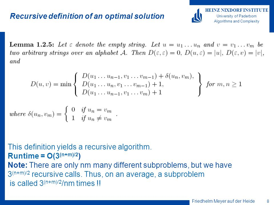 Friedhelm Meyer auf der Heide 8 HEINZ NIXDORF INSTITUTE University of Paderborn Algorithms and Complexity Recursive definition of an optimal solution This definition yields a recursive algorithm.