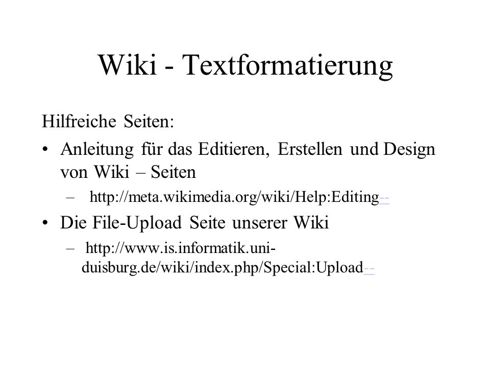 Wiki - Textformatierung Hilfreiche Seiten: Anleitung für das Editieren, Erstellen und Design von Wiki – Seiten – http://meta.wikimedia.org/wiki/Help:Editing---- Die File-Upload Seite unserer Wiki – http://www.is.informatik.uni- duisburg.de/wiki/index.php/Special:Upload----