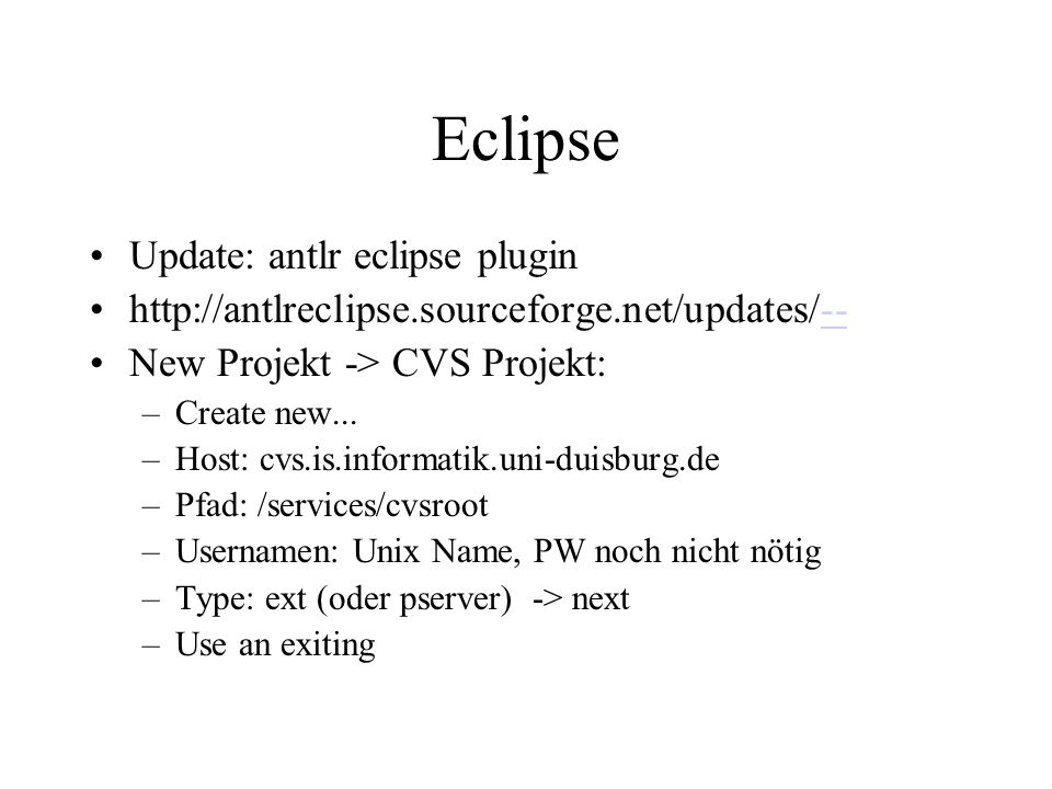 Eclipse Update: antlr eclipse plugin http://antlreclipse.sourceforge.net/updates/---- New Projekt -> CVS Projekt: –Create new...