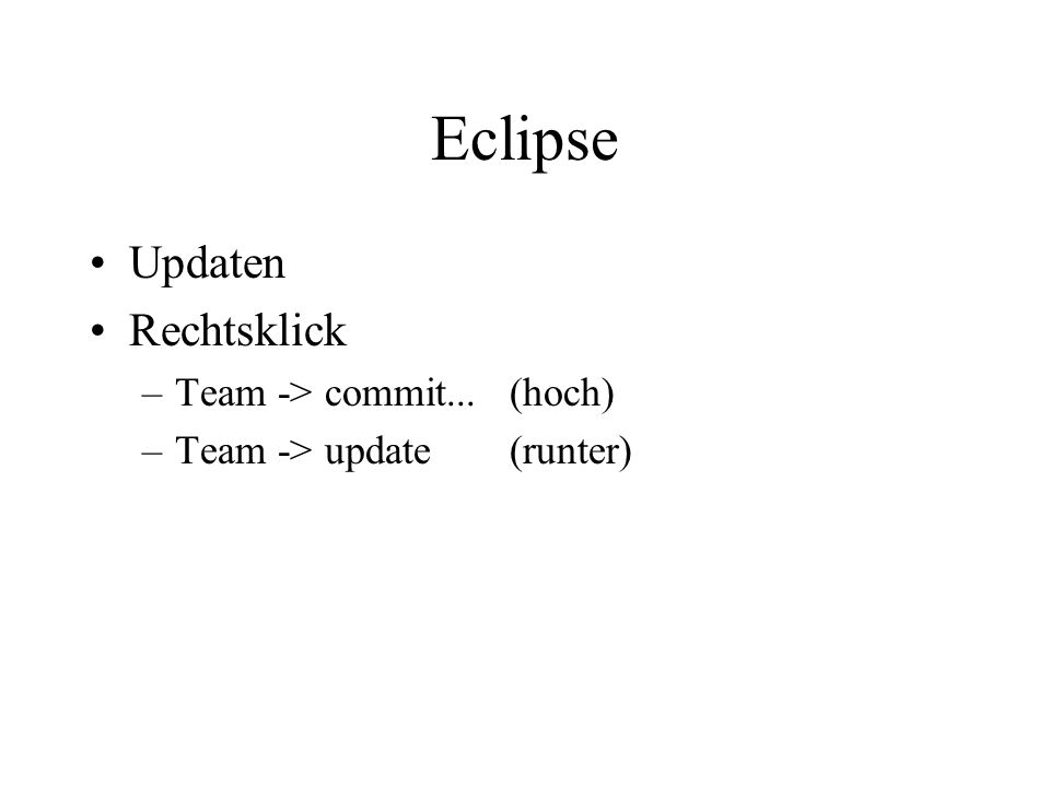 Eclipse Updaten Rechtsklick –Team -> commit...(hoch) –Team -> update (runter)