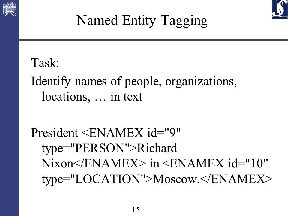 15 Named Entity Tagging Task: Identify names of people, organizations, locations, … in text President Richard Nixon in Moscow.