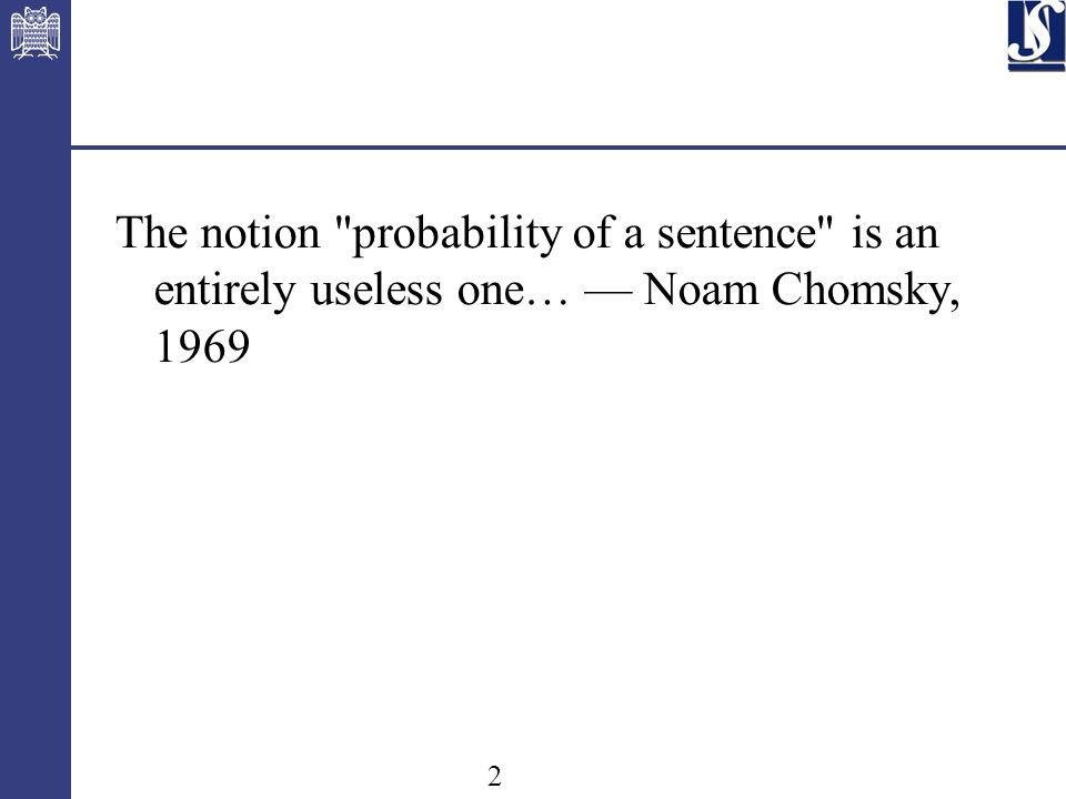 2 The notion probability of a sentence is an entirely useless one… Noam Chomsky, 1969
