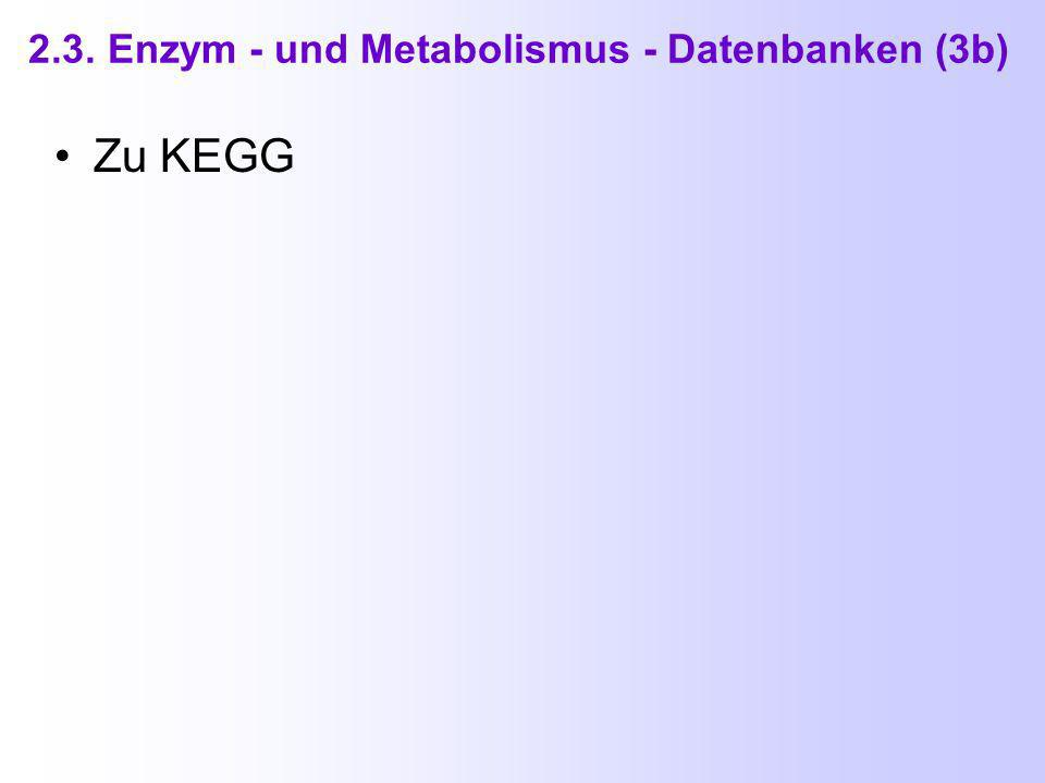 2.3. Enzym - und Metabolismus - Datenbanken (3) KEGG = Kyoto Encyclopedia of Genes and Genomes