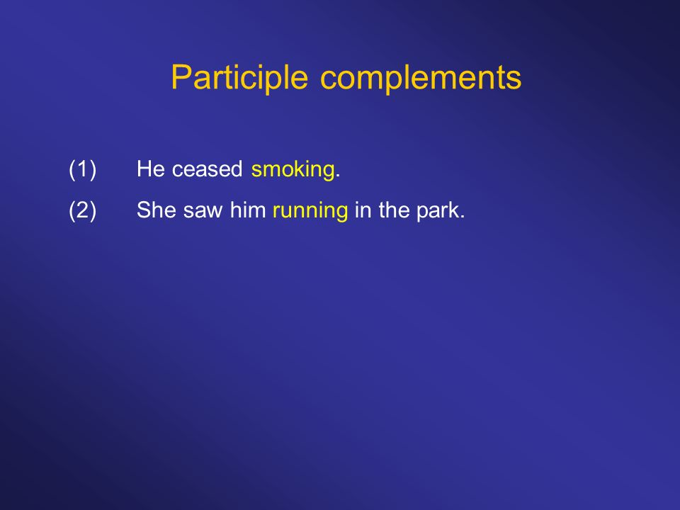 Participle complements (1)He ceased smoking. (2)She saw him running in the park.