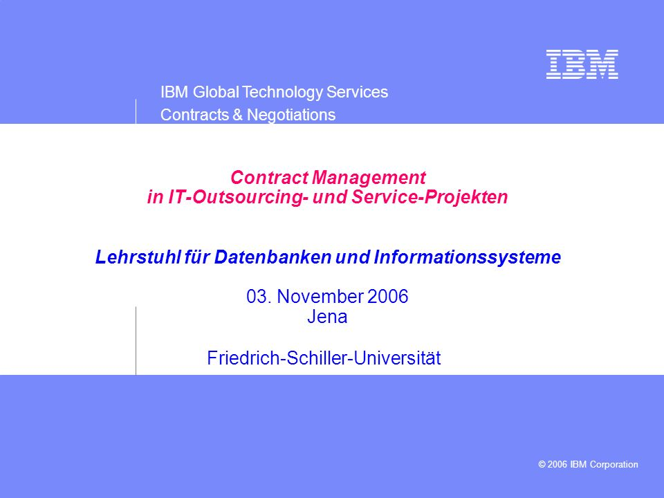 IBM Global Technology Services Contracts & Negotiations © 2006 IBM Corporation Presentation subtitle: 20pt Arial Regular, teal R045 | G182 | B179 Recommended maximum length: 2 lines Confidentiality/date line: 13pt Arial Regular, white Maximum length: 1 line Information separated by vertical strokes, with two spaces on either side Disclaimer information may also be appear in this area.