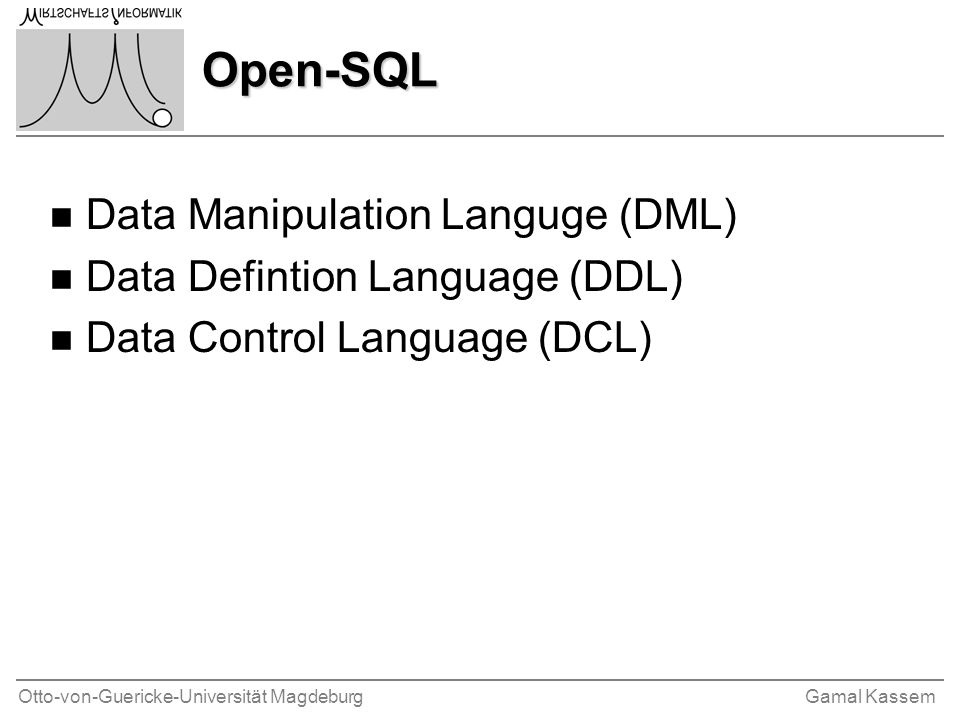 Otto-von-Guericke-Universität MagdeburgGamal Kassem Open-SQL n Data Manipulation Languge (DML) n Data Defintion Language (DDL) n Data Control Language (DCL)