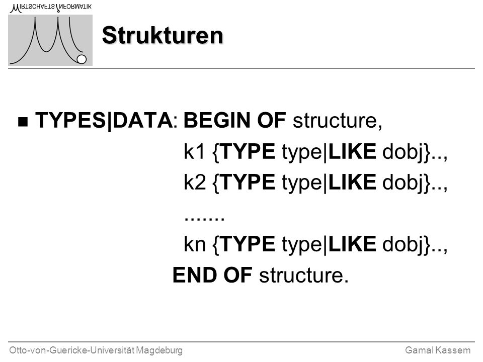 Otto-von-Guericke-Universität MagdeburgGamal Kassem Strukturen n TYPES|DATA: BEGIN OF structure, k1 {TYPE type|LIKE dobj}.., k2 {TYPE type|LIKE dobj}..,