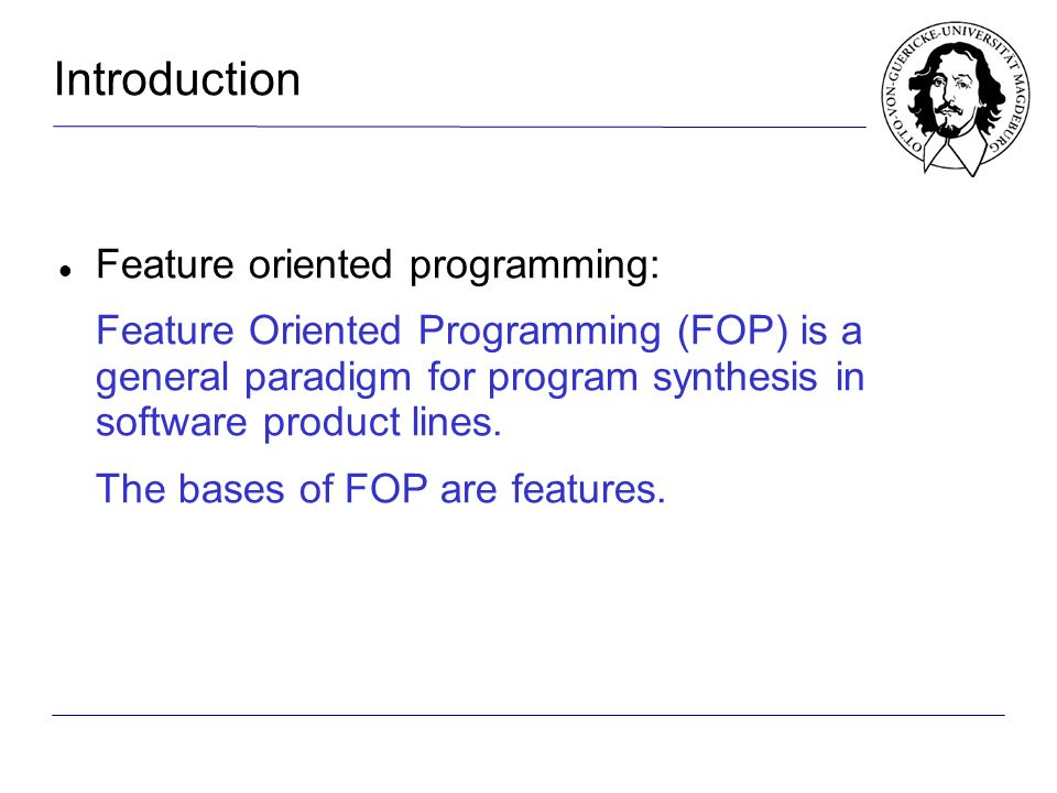 Introduction Feature oriented programming: Feature Oriented Programming (FOP) is a general paradigm for program synthesis in software product lines.