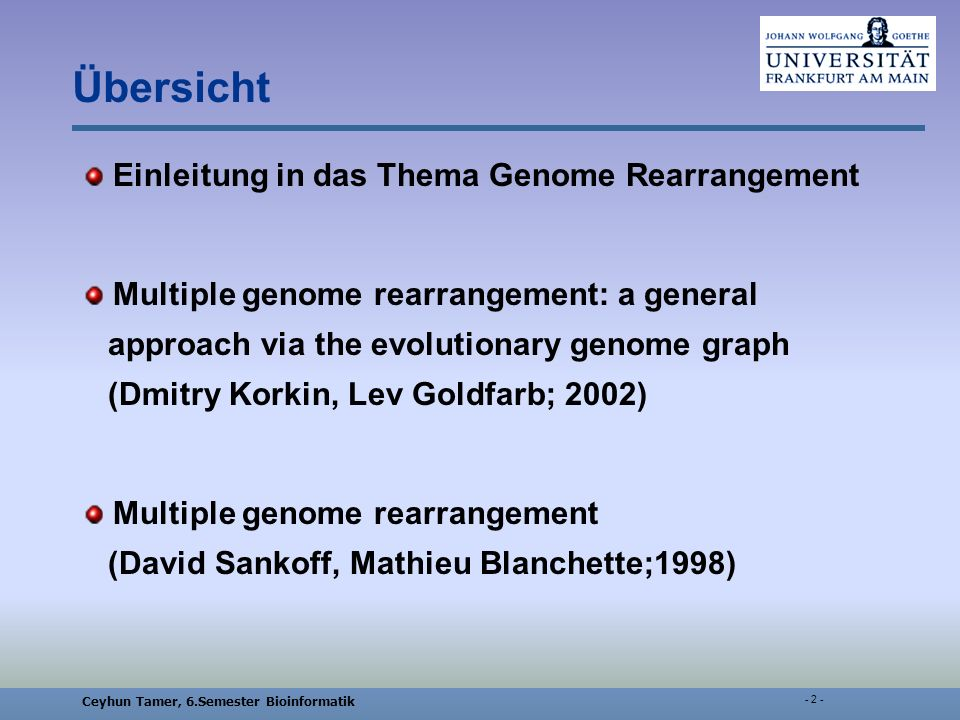 Ceyhun Tamer, 6.Semester Bioinformatik Übersicht Einleitung in das Thema Genome Rearrangement Multiple genome rearrangement: a general approach via the evolutionary genome graph (Dmitry Korkin, Lev Goldfarb; 2002) Multiple genome rearrangement (David Sankoff, Mathieu Blanchette;1998)