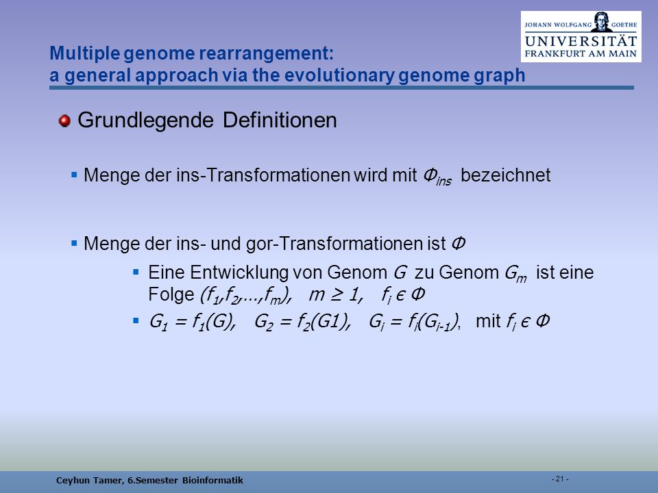 Ceyhun Tamer, 6.Semester Bioinformatik Multiple genome rearrangement: a general approach via the evolutionary genome graph Grundlegende Definitionen Menge der ins-Transformationen wird mit Φ ins bezeichnet Menge der ins- und gor-Transformationen ist Φ Eine Entwicklung von Genom G zu Genom G m ist eine Folge (f 1,f 2,…,f m ), m 1, f i є Φ G 1 = f 1 (G), G 2 = f 2 (G1), G i = f i (G i-1 ), mit f i є Φ