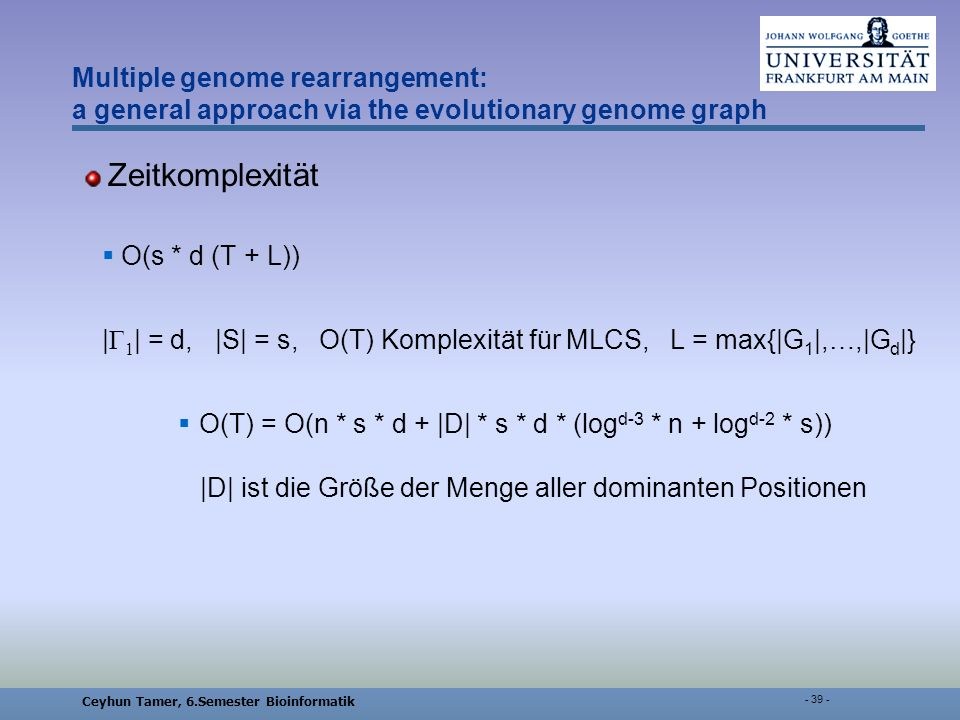 Ceyhun Tamer, 6.Semester Bioinformatik Multiple genome rearrangement: a general approach via the evolutionary genome graph Zeitkomplexität Ο(s * d (T + L)) | Γ 1 | = d, |S| = s, O(T) Komplexität für MLCS, L = max{|G 1 |,…,|G d |} O(T) = O(n * s * d + |D| * s * d * (log d-3 * n + log d-2 * s)) |D| ist die Größe der Menge aller dominanten Positionen