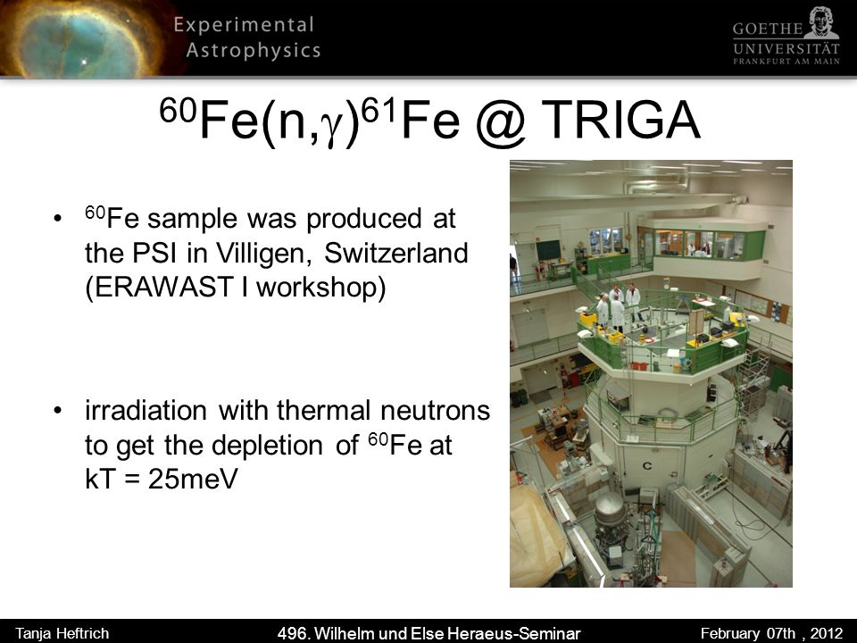 60 Fe(n, ) 61 TRIGA 60 Fe sample was produced at the PSI in Villigen, Switzerland (ERAWAST I workshop) irradiation with thermal neutrons to get the depletion of 60 Fe at kT = 25meV 496.