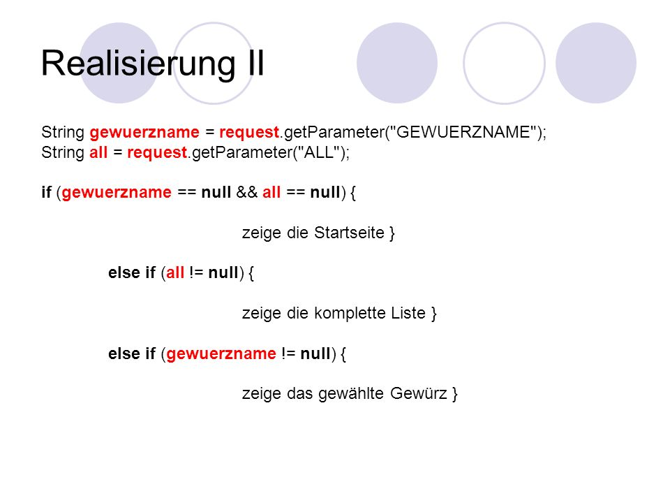 Realisierung II String gewuerzname = request.getParameter( GEWUERZNAME ); String all = request.getParameter( ALL ); if (gewuerzname == null && all == null) { zeige die Startseite } else if (all != null) { zeige die komplette Liste } else if (gewuerzname != null) { zeige das gewählte Gewürz }