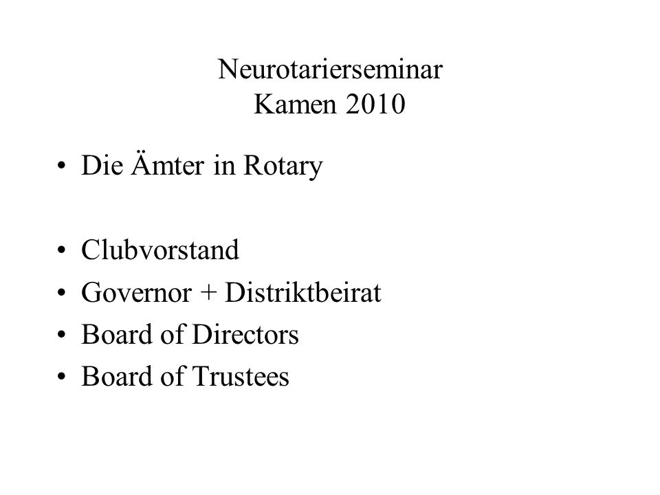 Neurotarierseminar Kamen 2010 Die Ämter in Rotary Clubvorstand Governor + Distriktbeirat Board of Directors Board of Trustees