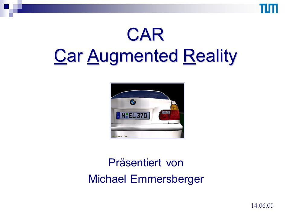 CAR Car Augmented Reality Präsentiert von Michael Emmersberger 14.06.05