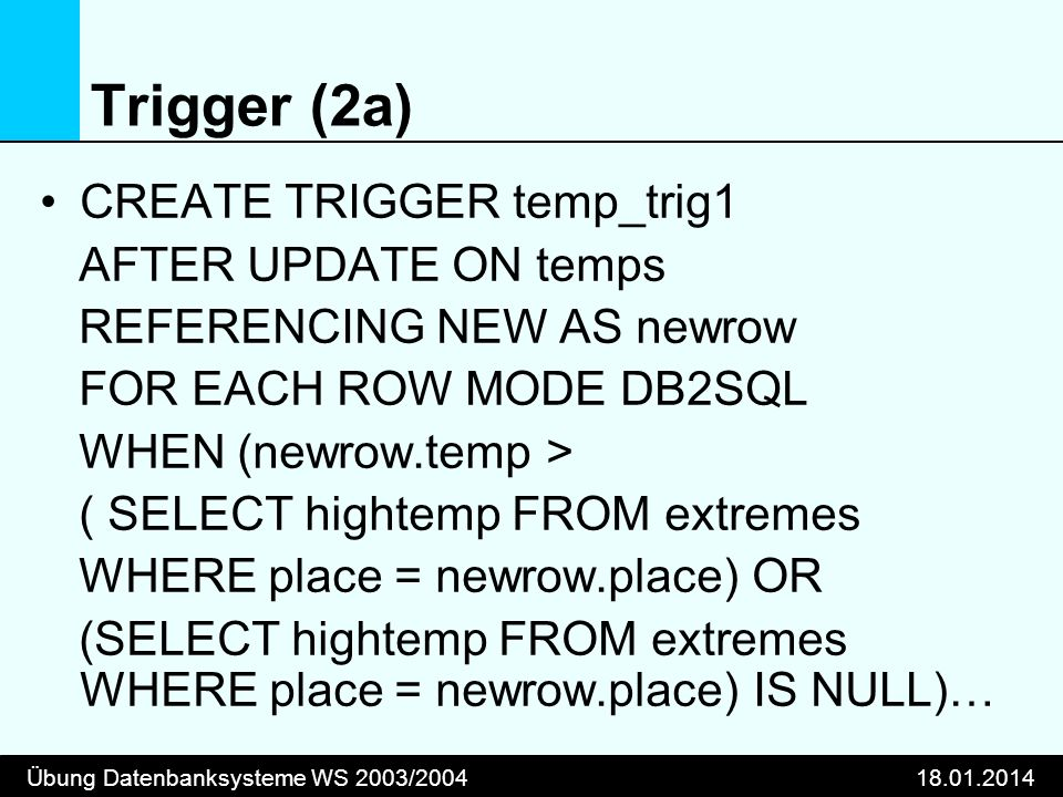 Übung Datenbanksysteme WS 2003/ Trigger (2a) CREATE TRIGGER temp_trig1 AFTER UPDATE ON temps REFERENCING NEW AS newrow FOR EACH ROW MODE DB2SQL WHEN (newrow.temp > ( SELECT hightemp FROM extremes WHERE place = newrow.place) OR (SELECT hightemp FROM extremes WHERE place = newrow.place) IS NULL)…