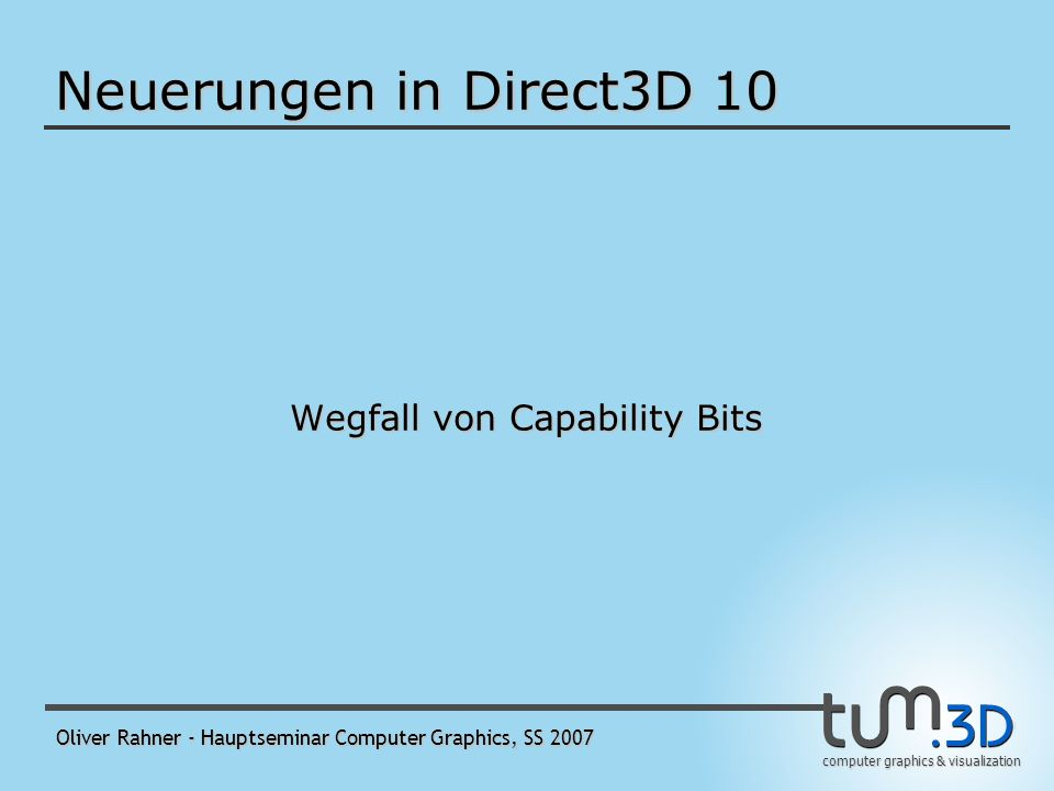 computer graphics & visualization Oliver Rahner - Hauptseminar Computer Graphics, SS 2007 Resource Views (2) Verwendung als - Render-Target View - Depth Stencil View - Shader Resource View - bindet eine Ressource an eine Shader Stage - dieser View kann eine Ressource als etwas anderes interpretieren, als sie erzeugt wurde Texture2DArray CubeMap Texture2DArray CubeMap