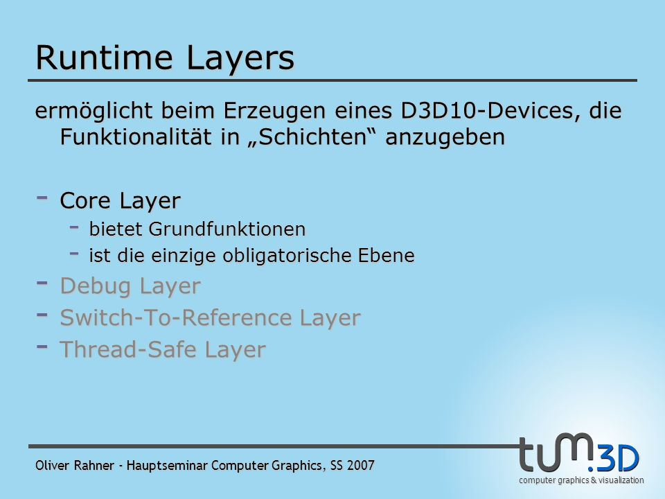 computer graphics & visualization Oliver Rahner - Hauptseminar Computer Graphics, SS 2007 Neuerungen in Direct3D 10 Layered Runtime: in Ebenen angeordnete Laufzeitstruktur