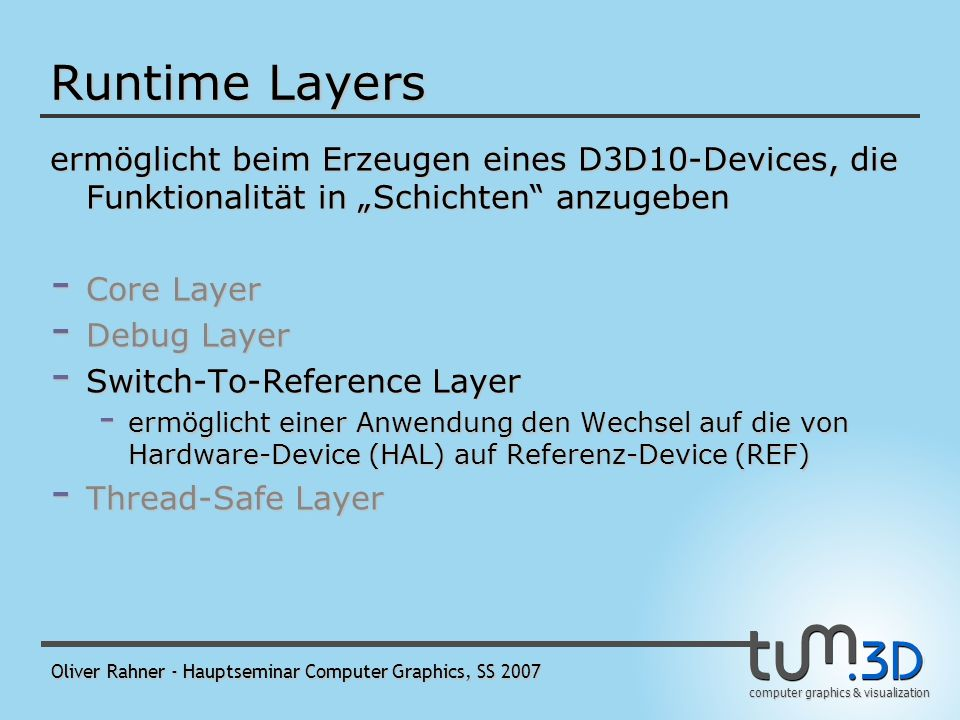 computer graphics & visualization Oliver Rahner - Hauptseminar Computer Graphics, SS 2007 Runtime Layers ermöglicht beim Erzeugen eines D3D10-Devices, die Funktionalität in Schichten anzugeben - Core Layer - Debug Layer - ermöglicht Parameter- und Konsistenzvalidierung - erzeugt Debugausgaben - wie üblich: Device mit Debug Layer läuft merklich langsamer - Switch-To-Reference Layer - Thread-Safe Layer