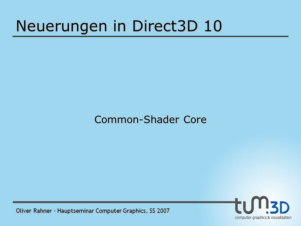 computer graphics & visualization Oliver Rahner - Hauptseminar Computer Graphics, SS 2007 Runtime Layers ermöglicht beim Erzeugen eines D3D10-Devices, die Funktionalität in Schichten anzugeben - Core Layer - Debug Layer - Switch-To-Reference Layer - Thread-Safe Layer - ermöglicht Zugriff auf das Grafik-Device parallel aus mehreren Threads - Achtung.