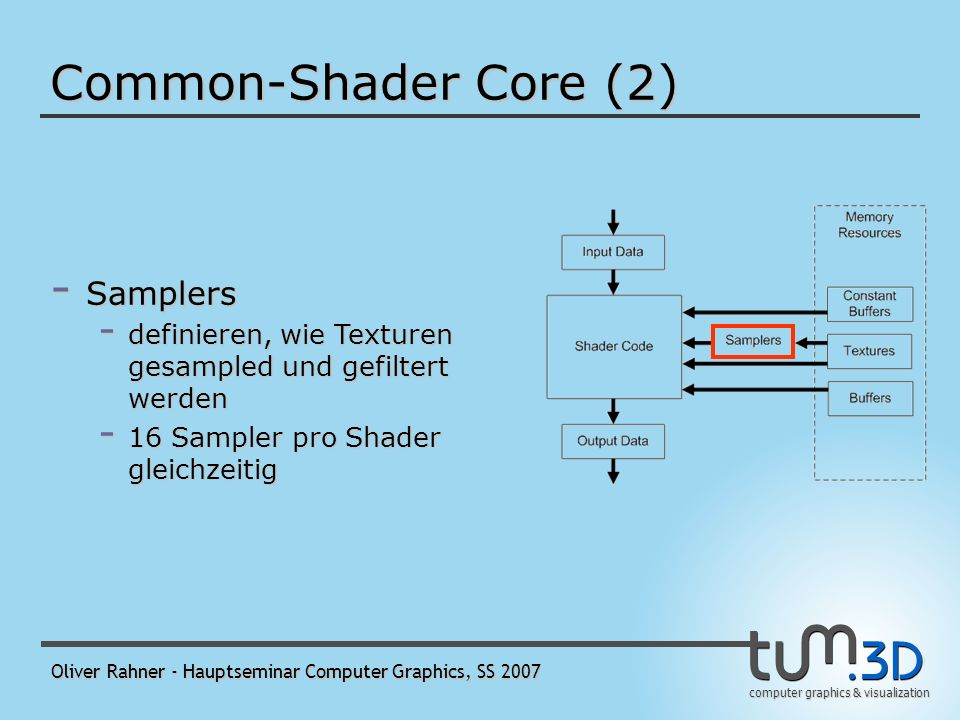 computer graphics & visualization Oliver Rahner - Hauptseminar Computer Graphics, SS 2007 Common-Shader Core (2) - Shader Code kann… - aus dem Speicher lesen - fp- und int-Arithmetik durchführen - Flußkontrolle - unbegrenzte Zahl von Anweisungen