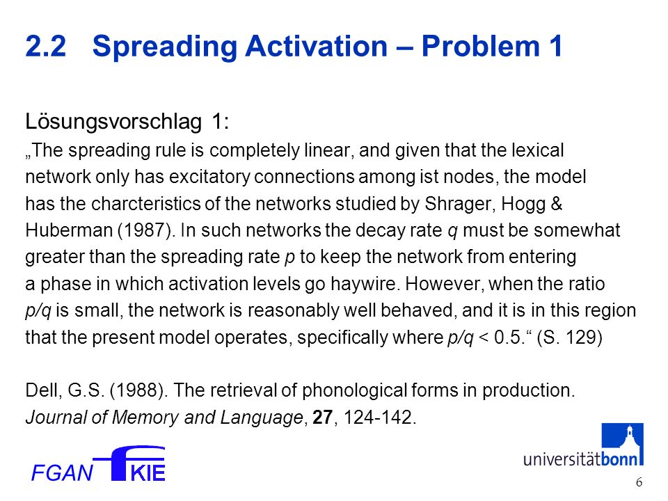 FGAN Spreading Activation – Problem 1 Lösungsvorschlag 1: The spreading rule is completely linear, and given that the lexical network only has excitatory connections among ist nodes, the model has the charcteristics of the networks studied by Shrager, Hogg & Huberman (1987).